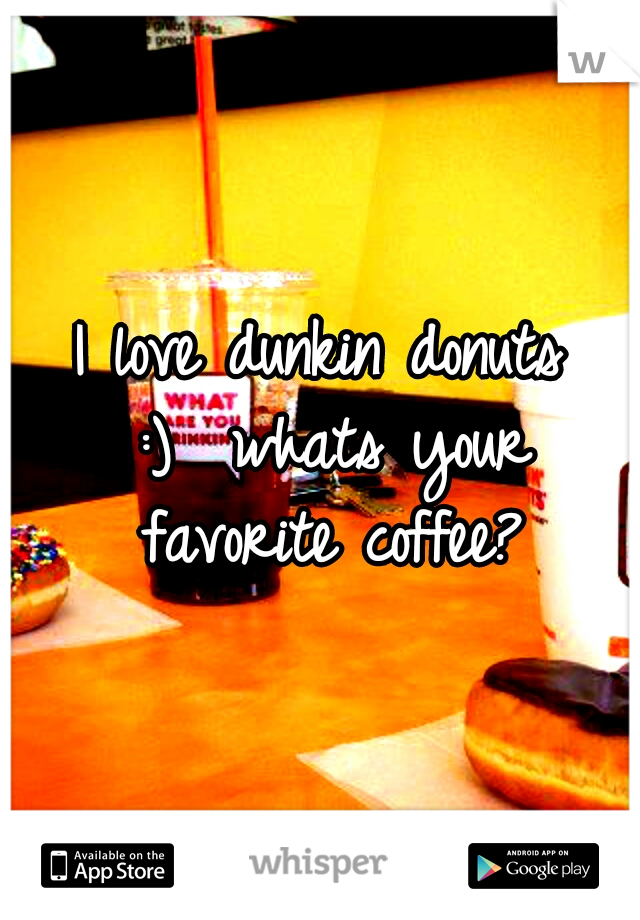 I love dunkin donuts :)  whats your favorite coffee?