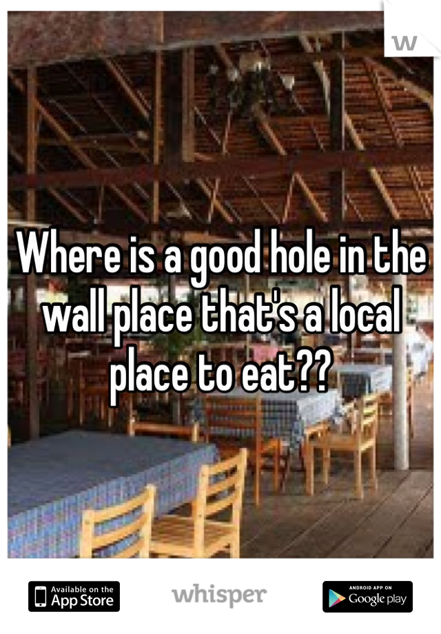 Where is a good hole in the wall place that's a local place to eat??
