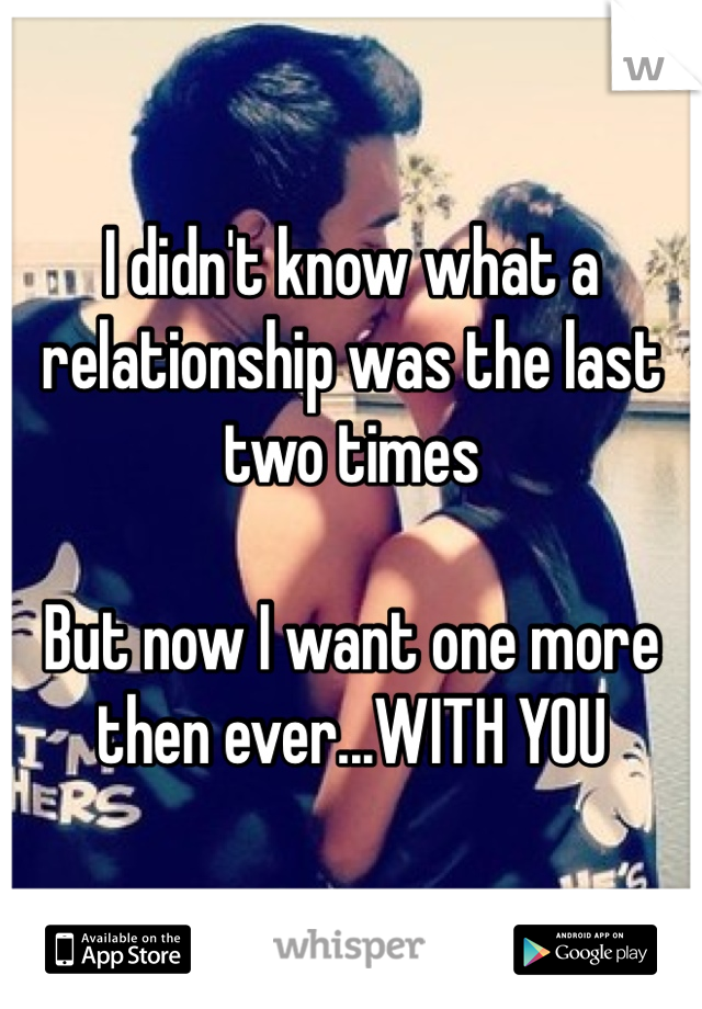 I didn't know what a relationship was the last two times  But now I want one more then ever...WITH YOU
