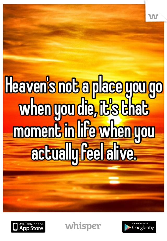 Heaven's not a place you go when you die, it's that moment in life when you actually feel alive.