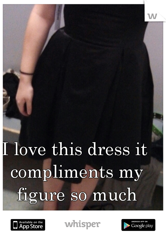 I love this dress it compliments my figure so much