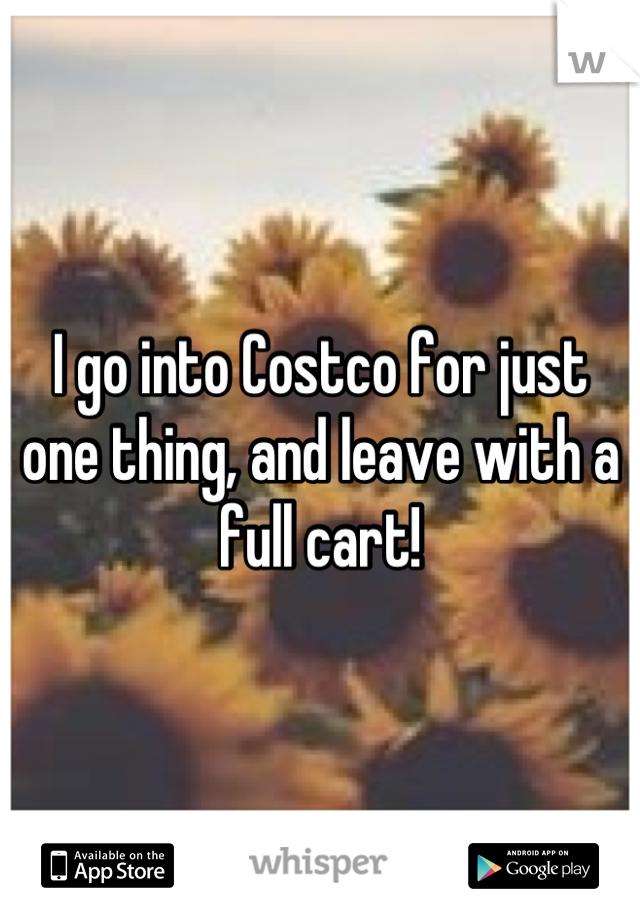 I go into Costco for just one thing, and leave with a full cart!