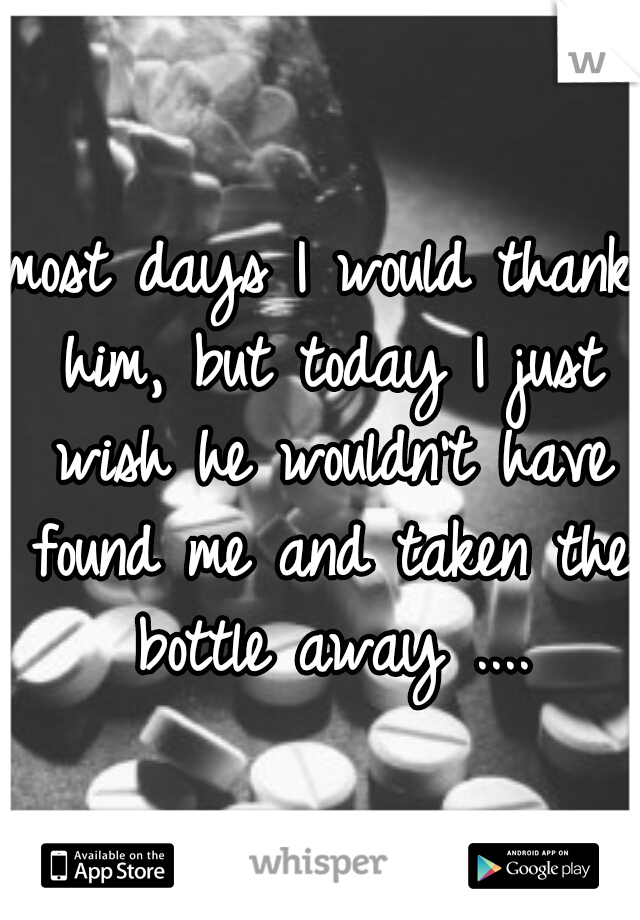 most days I would thank him, but today I just wish he wouldn't have found me and taken the bottle away ....