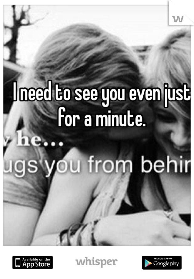 I need to see you even just for a minute.