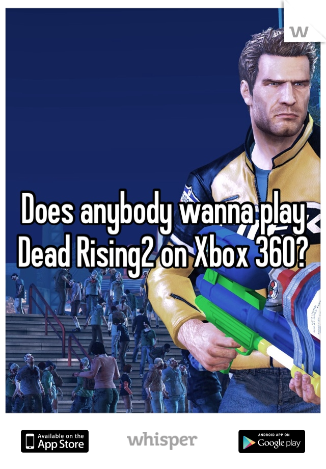 Does anybody wanna play Dead Rising2 on Xbox 360?