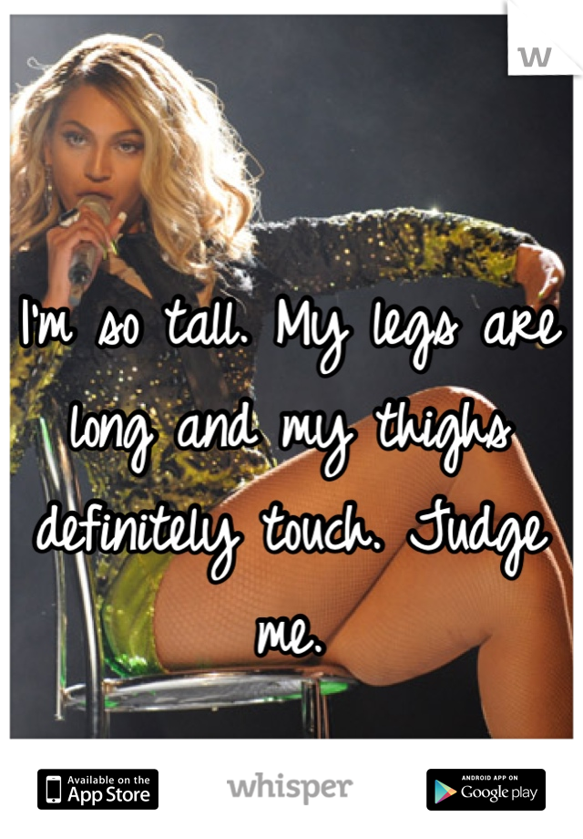 I'm so tall. My legs are long and my thighs definitely touch. Judge me.