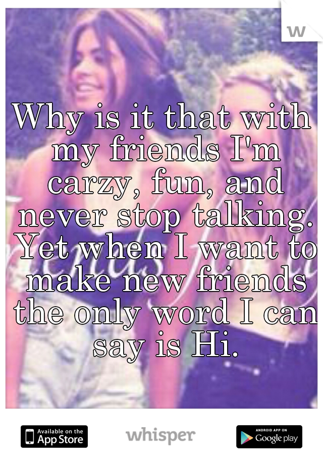Why is it that with my friends I'm carzy, fun, and never stop talking. Yet when I want to make new friends the only word I can say is Hi.