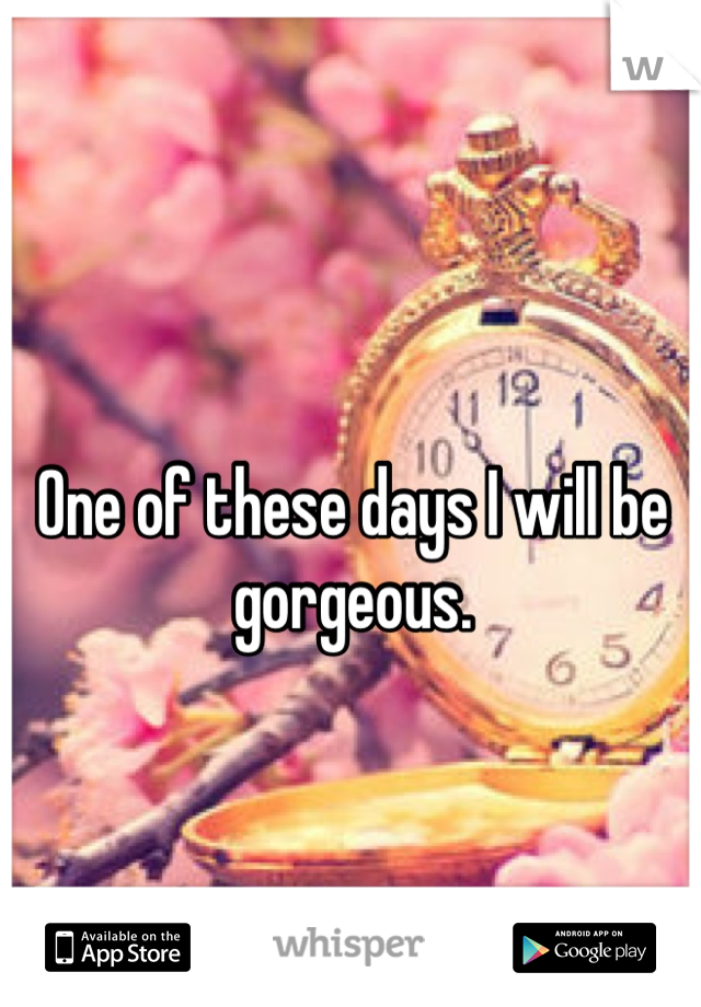 One of these days I will be gorgeous.