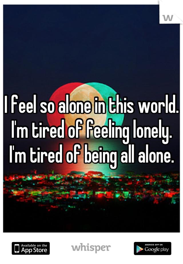 I feel so alone in this world. I'm tired of feeling lonely. I'm tired of being all alone.