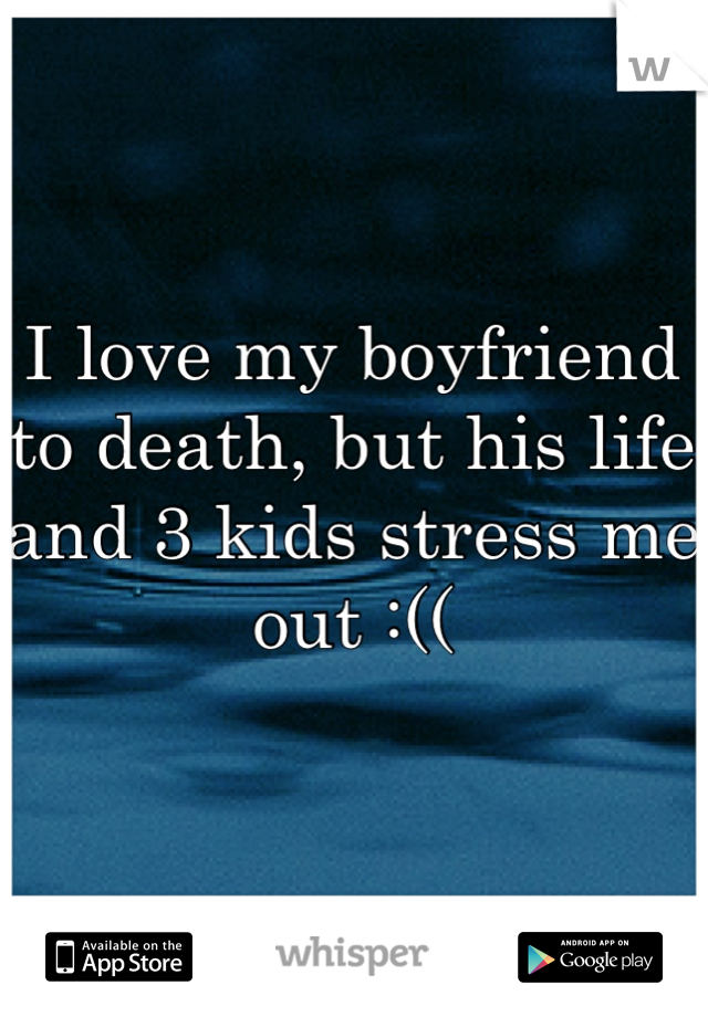 I love my boyfriend to death, but his life and 3 kids stress me out :((