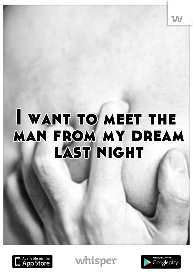 I want to meet the man from my dream last night