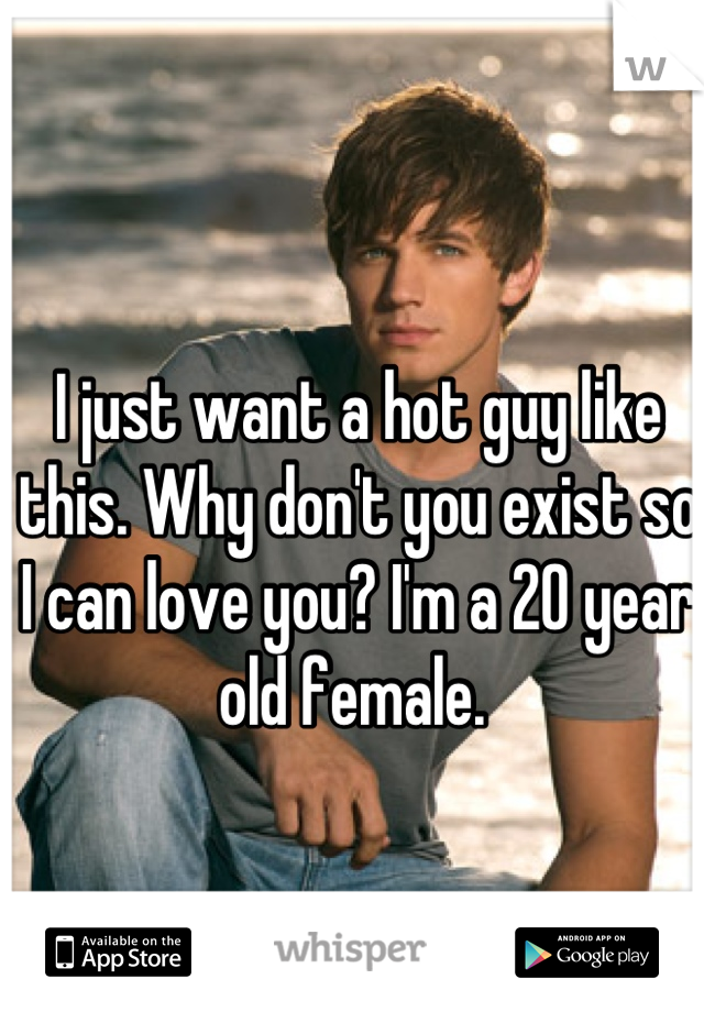 I just want a hot guy like this. Why don't you exist so I can love you? I'm a 20 year old female.
