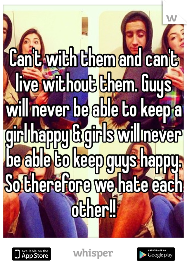 Can't with them and can't live without them. Guys will never be able to keep a girl happy & girls will never be able to keep guys happy. So therefore we hate each other!!