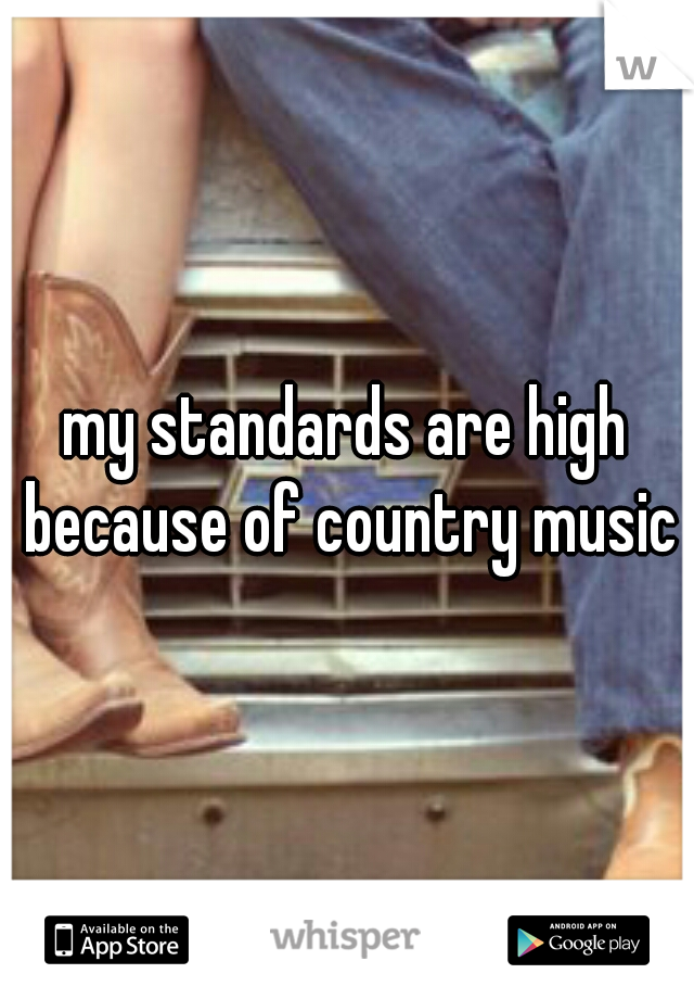 my standards are high because of country music