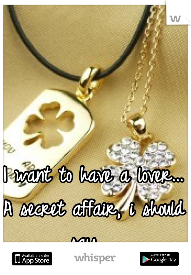 I want to have a lover... A secret affair, i should say.,,,