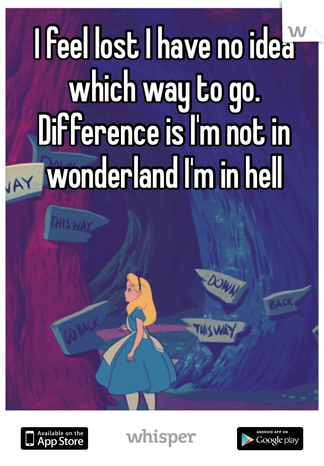 I feel lost I have no idea which way to go. Difference is I'm not in wonderland I'm in hell
