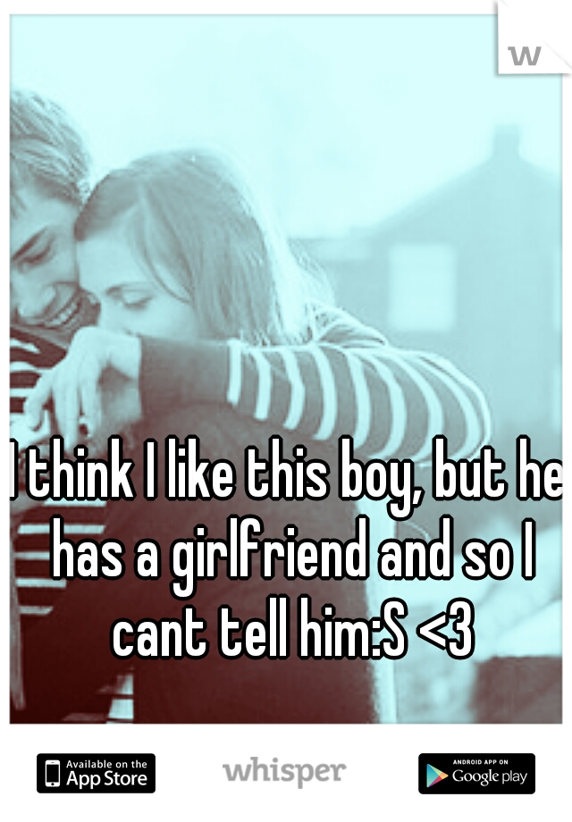 I think I like this boy, but he has a girlfriend and so I cant tell him:S <3