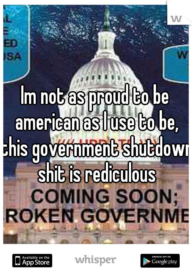 Im not as proud to be american as I use to be, this government shutdown shit is rediculous