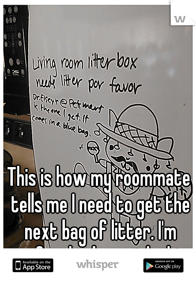 This is how my roommate tells me I need to get the next bag of litter. I'm perfectly okay with this.