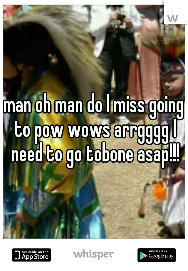 man oh man do I miss going to pow wows arrgggg I need to go tobone asap!!!