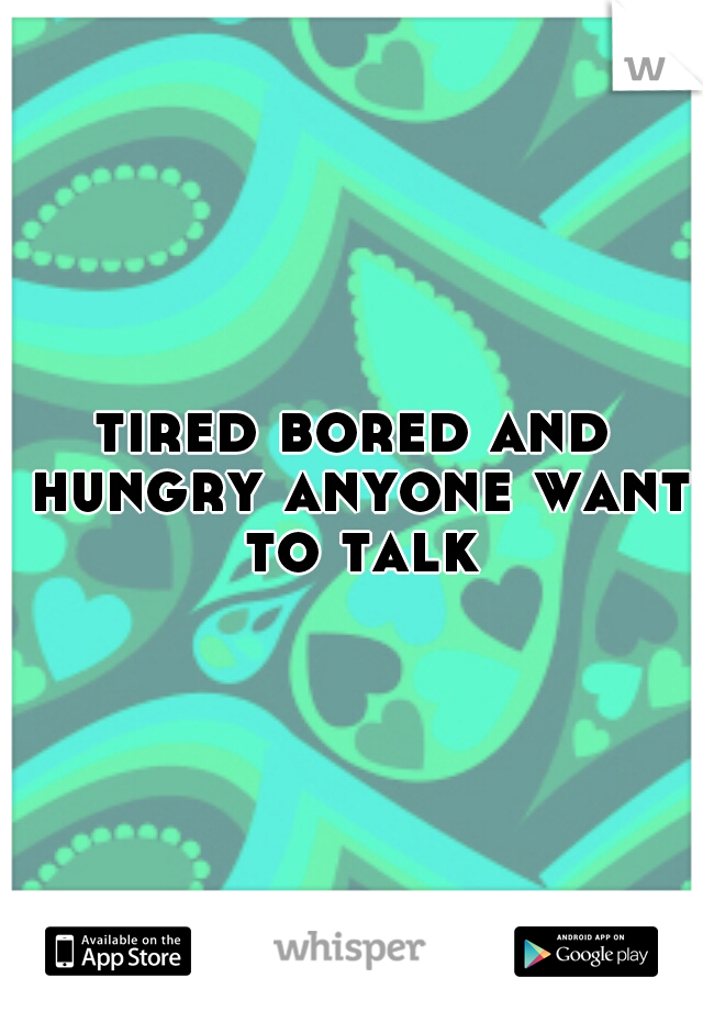 tired bored and hungry anyone want to talk