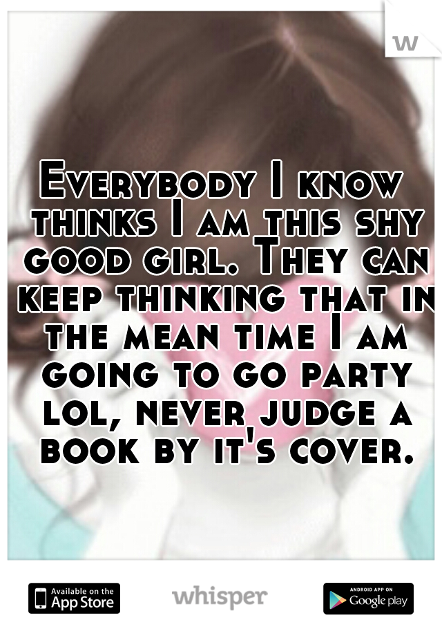 Everybody I know thinks I am this shy good girl. They can keep thinking that in the mean time I am going to go party lol, never judge a book by it's cover.