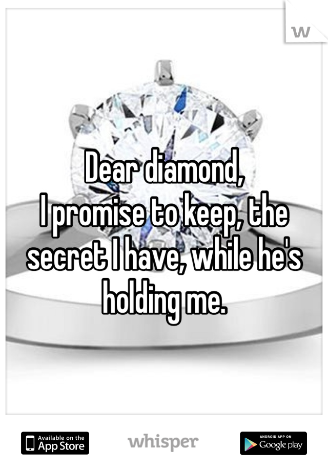 Dear diamond, I promise to keep, the secret I have, while he's holding me.