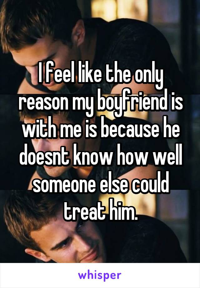 I feel like the only reason my boyfriend is with me is because he doesnt know how well someone else could treat him.