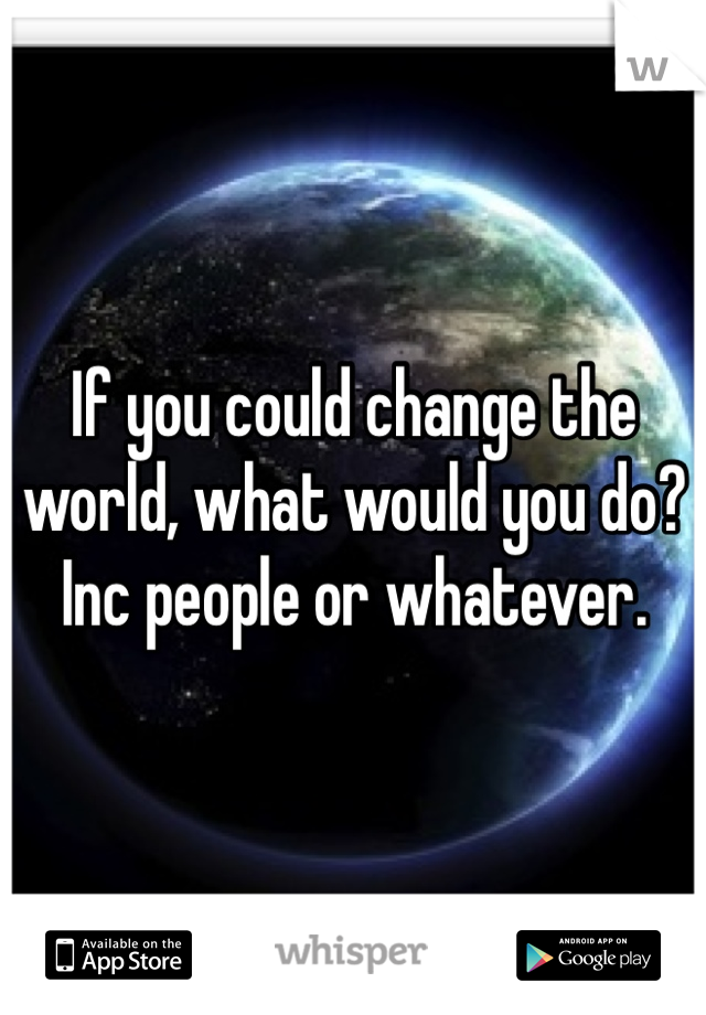 If you could change the world, what would you do? Inc people or whatever.