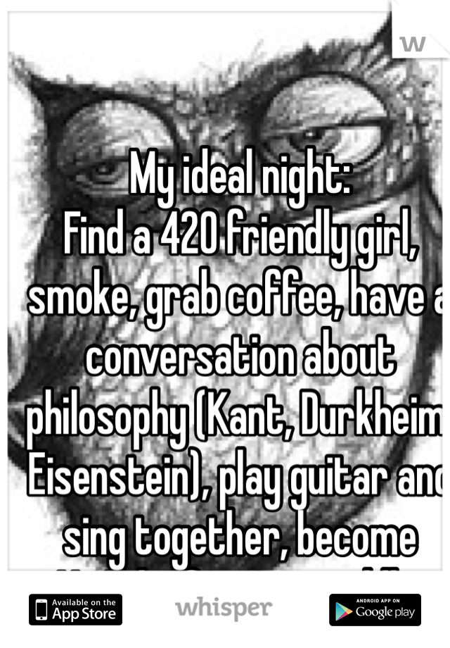 My ideal night:  Find a 420 friendly girl, smoke, grab coffee, have a conversation about philosophy (Kant, Durkheim, Eisenstein), play guitar and sing together, become YouTube famous, cuddle.
