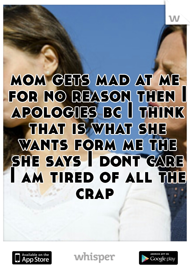 mom gets mad at me for no reason then I apologies bc I think that is what she wants form me the she says I dont care I am tired of all the crap