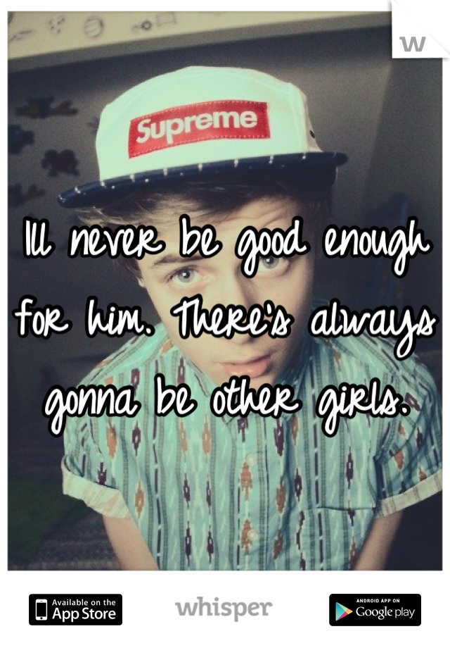 Ill never be good enough for him. There's always gonna be other girls.