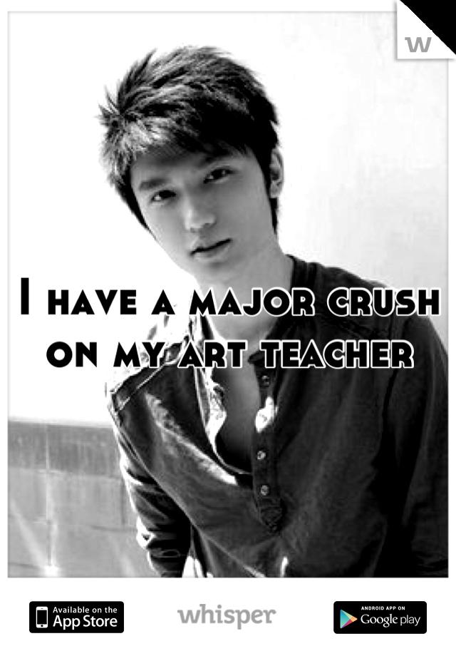 I have a major crush on my art teacher
