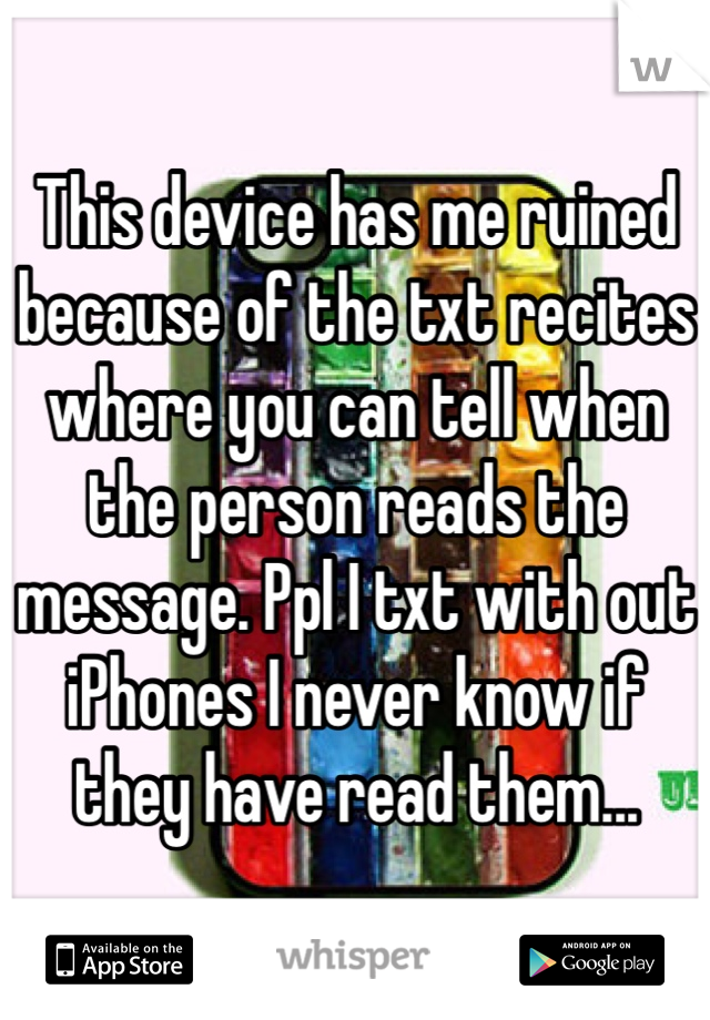 This device has me ruined because of the txt recites where you can tell when the person reads the message. Ppl I txt with out iPhones I never know if they have read them...