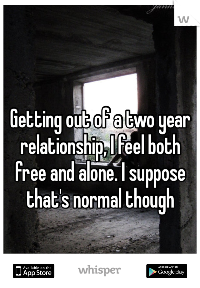 Getting out of a two year relationship, I feel both free and alone. I suppose that's normal though