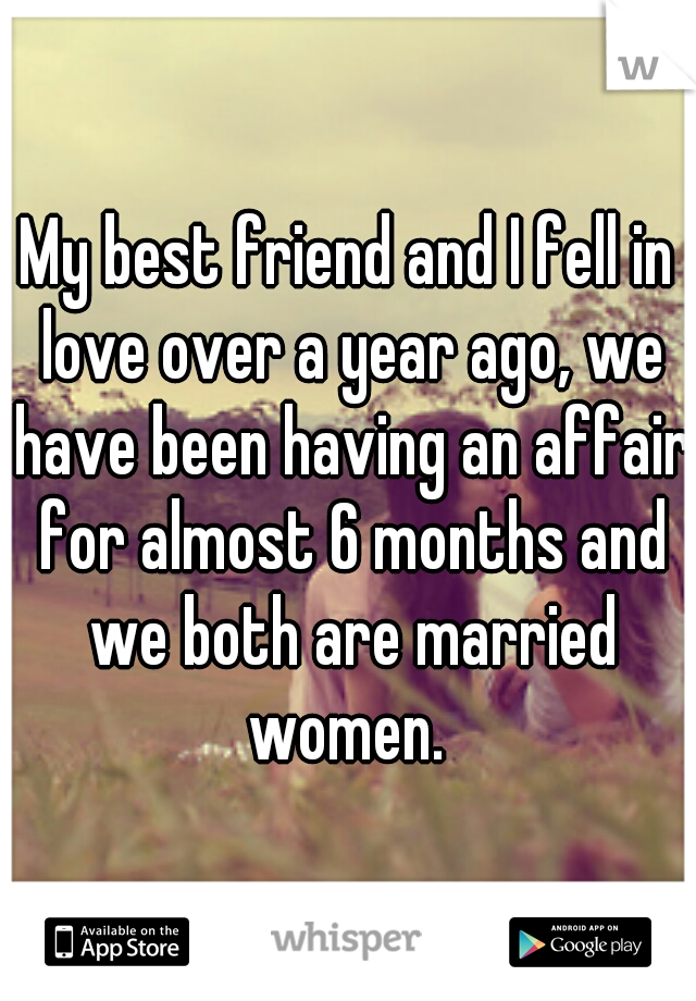 My best friend and I fell in love over a year ago, we have been having an affair for almost 6 months and we both are married women.