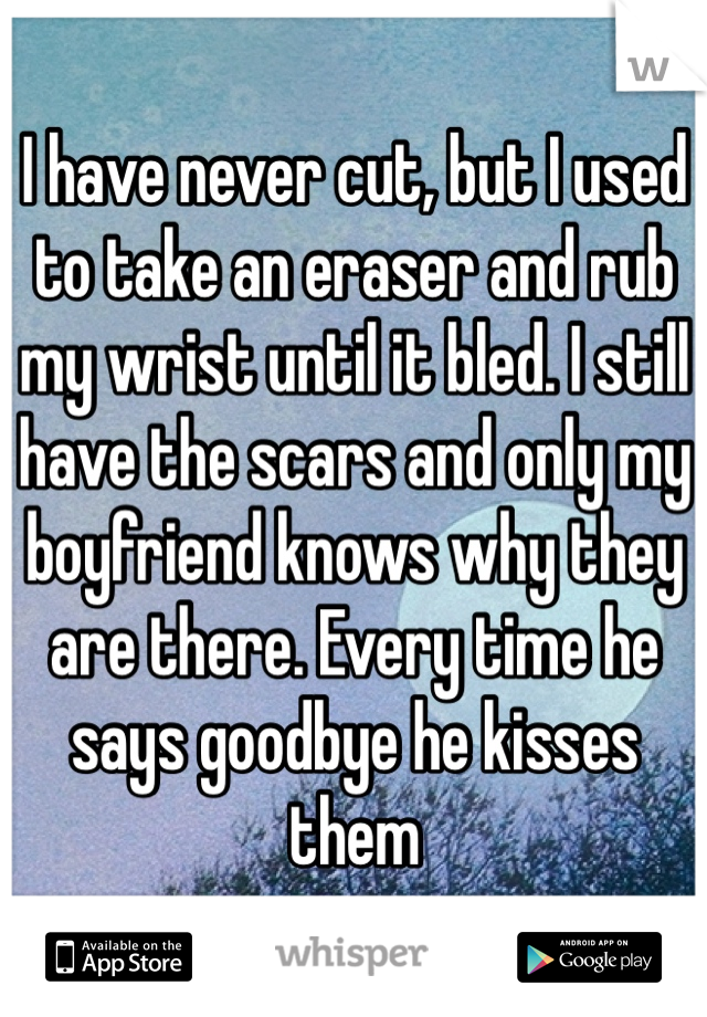 I have never cut, but I used to take an eraser and rub my wrist until it bled. I still have the scars and only my boyfriend knows why they are there. Every time he says goodbye he kisses them