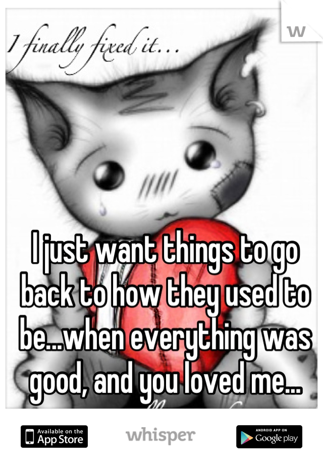 I just want things to go back to how they used to be...when everything was good, and you loved me...