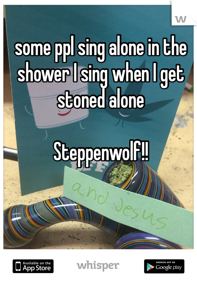 some ppl sing alone in the shower I sing when I get stoned alone    Steppenwolf!!