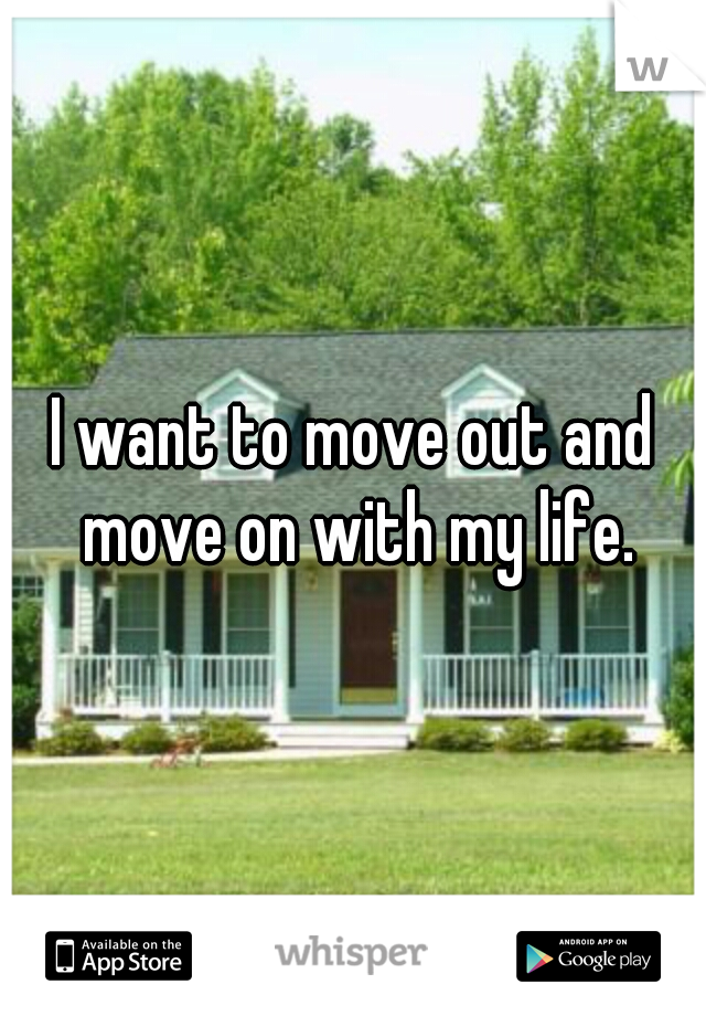 I want to move out and move on with my life.
