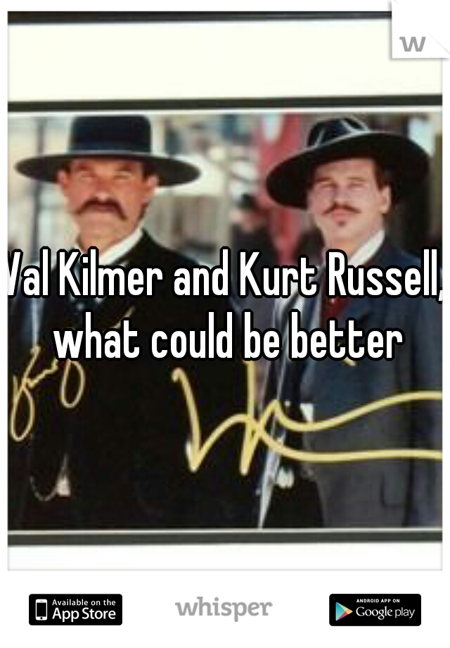 Val Kilmer and Kurt Russell, what could be better