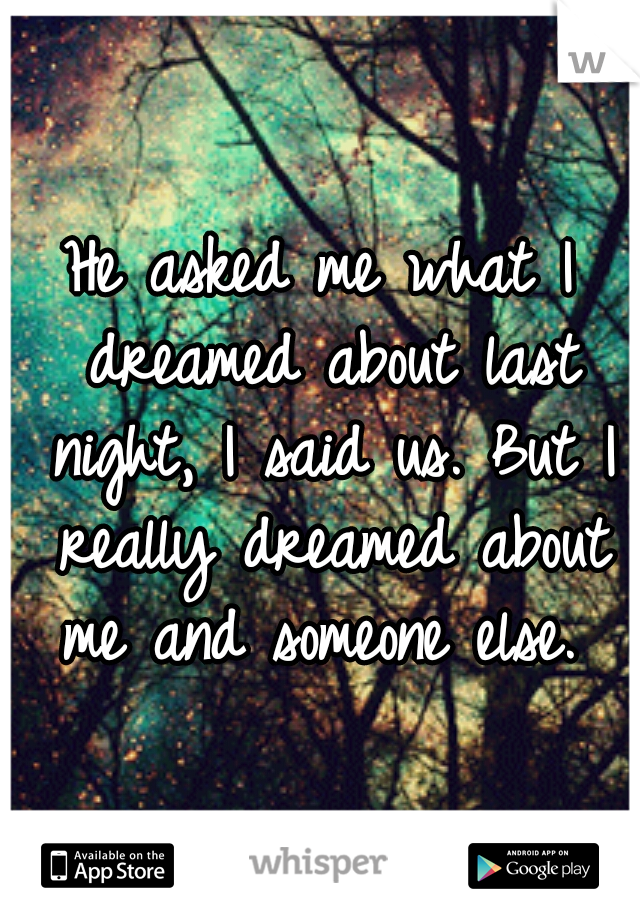 He asked me what I dreamed about last night, I said us. But I really dreamed about me and someone else.