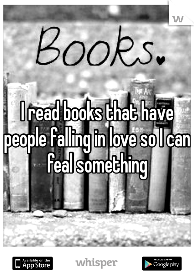 I read books that have people falling in love so I can feal something
