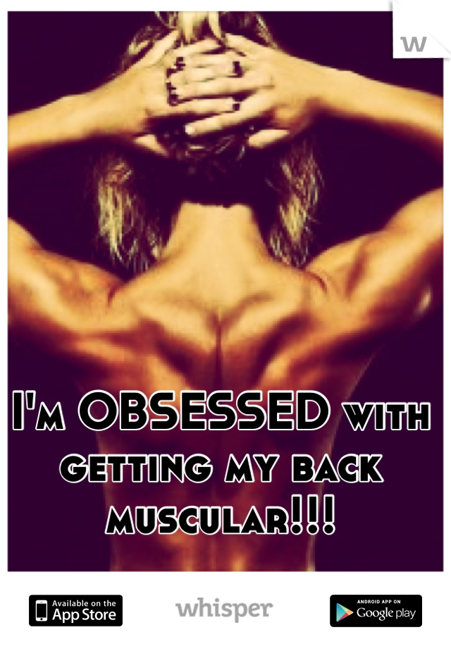 I'm OBSESSED with getting my back muscular!!!