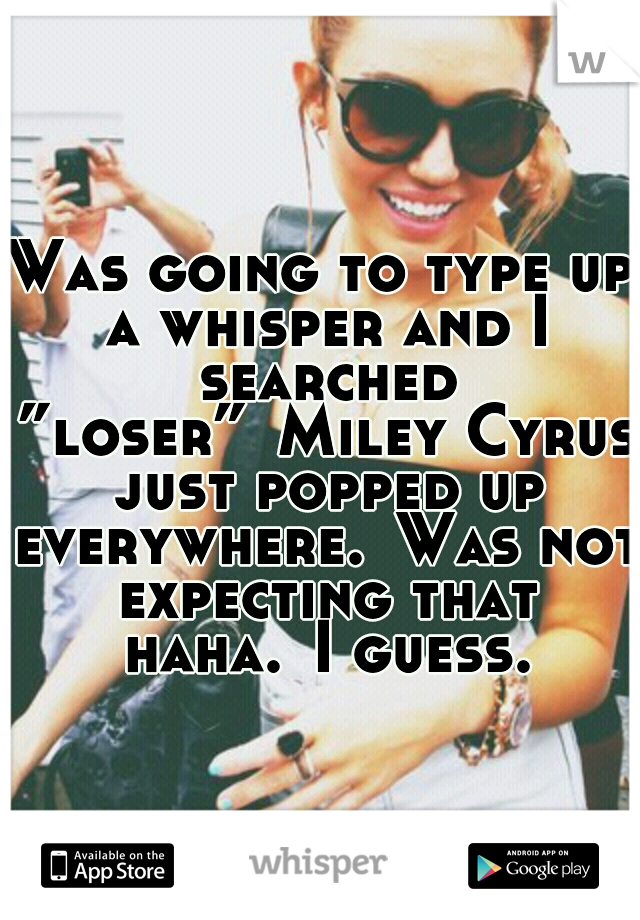 """Was going to type up a whisper and I searched """"loser"""" Miley Cyrus just popped up everywhere. Was not expecting that haha. I guess."""
