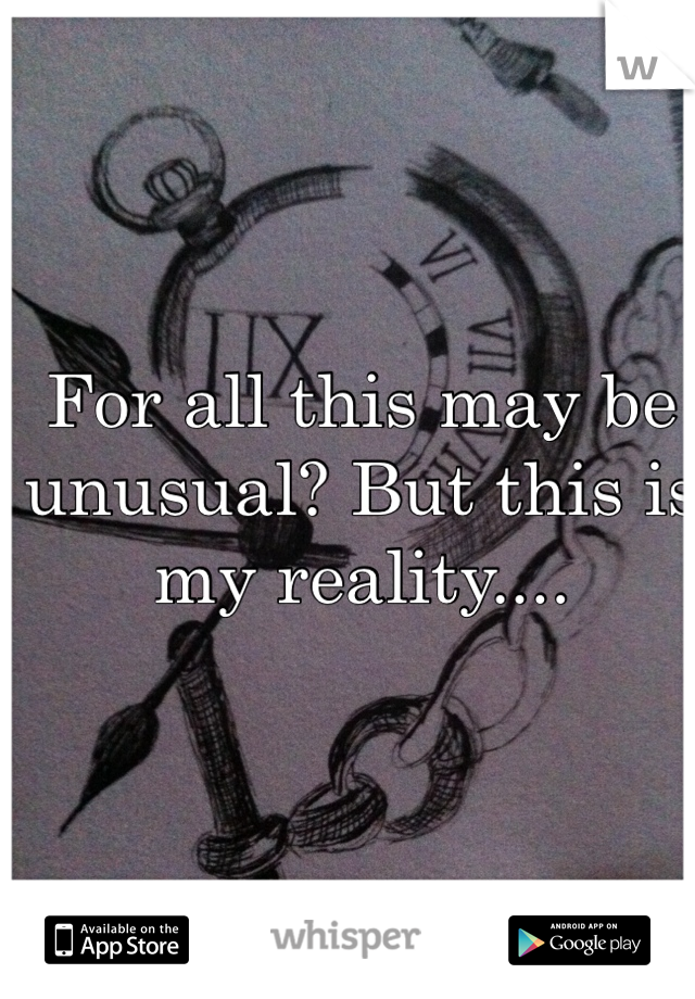 For all this may be unusual? But this is my reality....