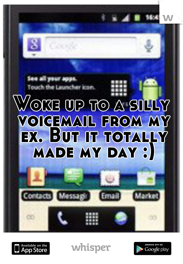 Woke up to a silly voicemail from my ex. But it totally made my day :)