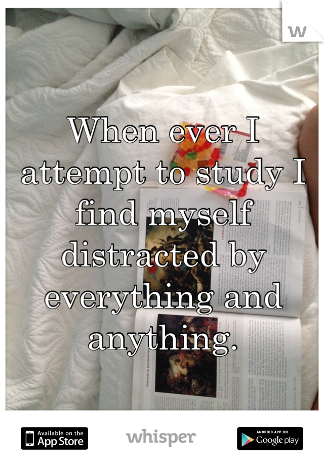 When ever I attempt to study I find myself distracted by everything and anything.