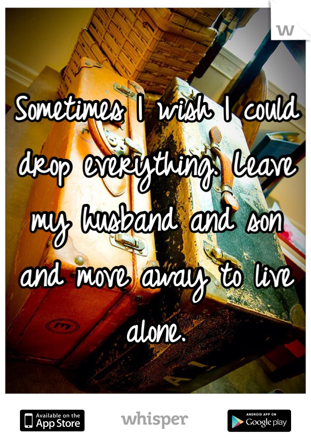 Sometimes I wish I could drop everything. Leave my husband and son and move away to live alone.