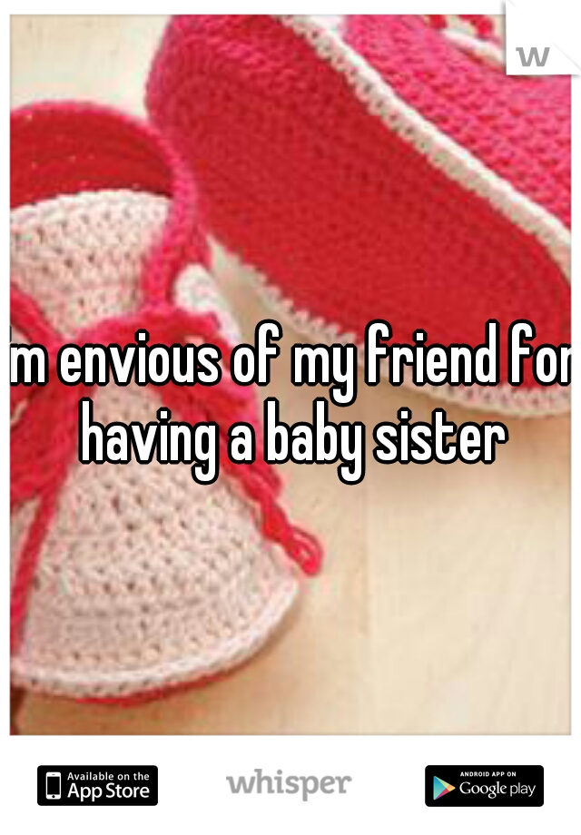 I'm envious of my friend for having a baby sister
